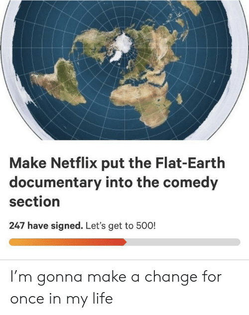Documentary: Make Netflix put the Flat-Earth  documentary into the comedy  section  247 have signed. Let's get to 500! I'm gonna make a change for once in my life
