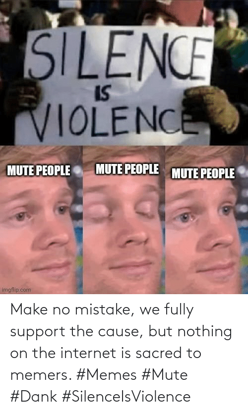 On The Internet: Make no mistake, we fully support the cause, but nothing on the internet is sacred to memers. #Memes #Mute #Dank #SilenceIsViolence