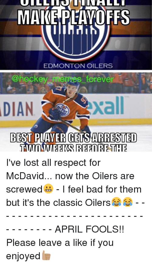 Dian: MAKE PLAYOFFS  EDMONTON OILERS  @hockey merges forever  DIAN  BEST PLAYER GETS ARRESTED  TWO WEEKS REFORETHE I've lost all respect for McDavid... now the Oilers are screwed😬 - I feel bad for them but it's the classic Oilers😂😂 - - - - - - - - - - - - - - - - - - - - - - - - - - - - - - - - - APRIL FOOLS!! Please leave a like if you enjoyed👍🏽