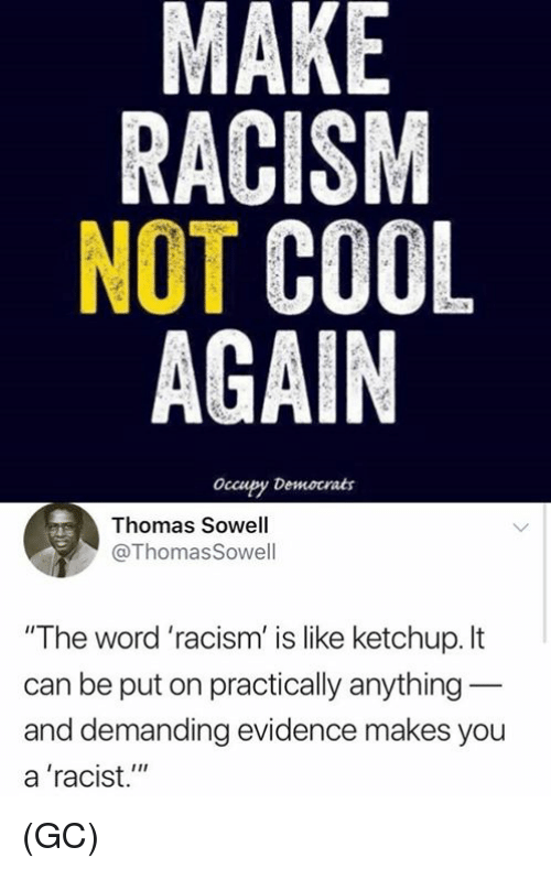 "Occupy Democrats: MAKE  RACISM  NOT COOL  AGAIN  occupy Democrats  Thomas Sowell  @ThomasSowell  ""The word 'racism' is like ketchup.It  can be put on practically anything  and demanding evidence makes you  a 'racist."" (GC)"