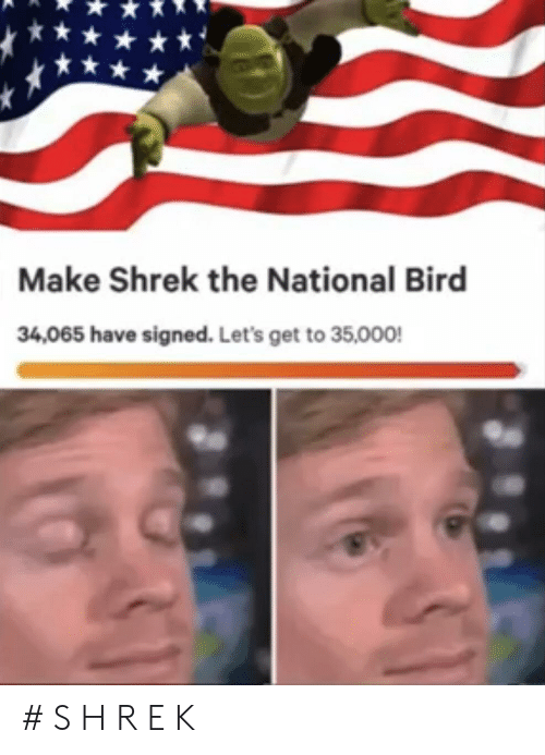 the national: Make Shrek the National Bird  34,065 have signed. Let's get to 35,000 # S H R E K