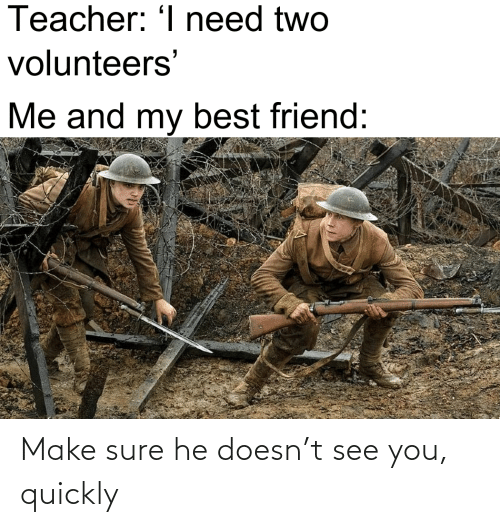 Quickly: Make sure he doesn't see you, quickly