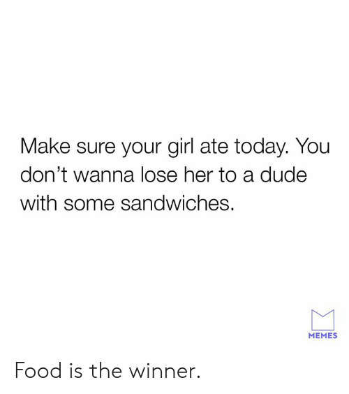 Dank, Dude, and Food: Make sure your girl ate today. You  don't wanna lose her to a dude  with some sandwiches.  MEMES Food is the winner.