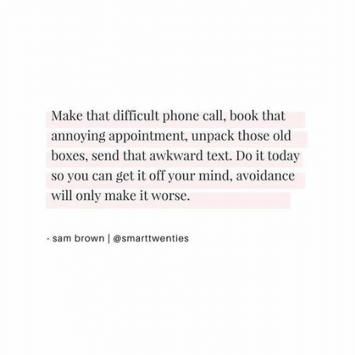 avoidance: Make that difficult phone call, book that  annoying appointment, unpack those old  boxes, send that awkward text. Do it today  so you can get it off your mind, avoidance  will only make it worse  -sam brown | @smarttwenties