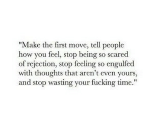 "Fucking, Time, and How: ""Make the first move, tell people  how you feel, stop being so scared  of rejection, stop feeling so engulfed  with thoughts that aren't even yours,  and stop wasting your fucking time."""