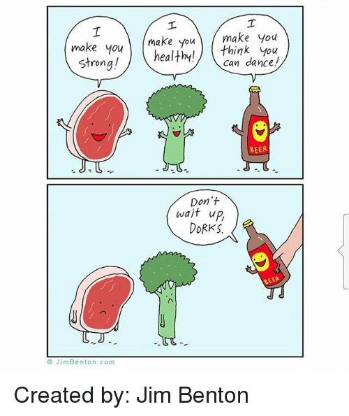 orks: make youmake you make you  make you ) healthy! \,  healthy!) think you  can dance!  Strong!  BEER  Don't  wait up,  oRKS.  BEER  © JimBenton.com Created by: Jim Benton
