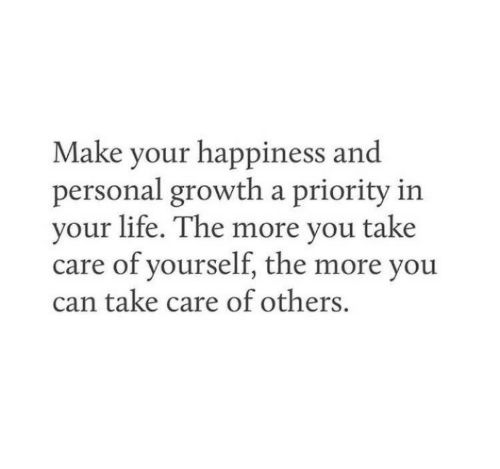 Priority: Make your happiness and  personal growth a priority in  your life. The more you take  care of yourself, the more you  can take care of others.
