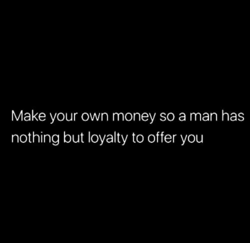 make your own: Make your own money so a man has  nothing but loyalty to offer you