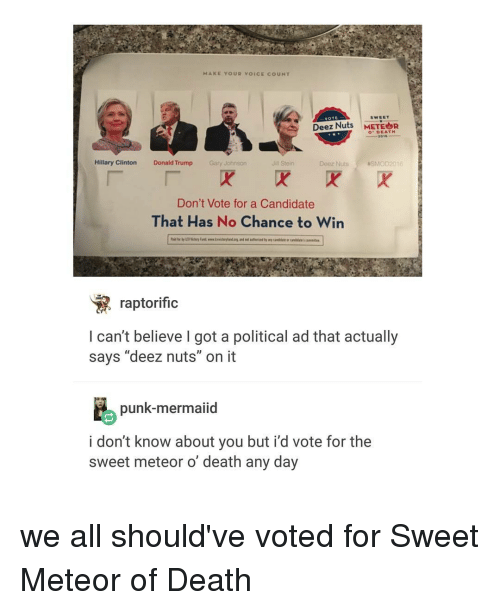 """Deeze Nuts: MAKE YOUR voICE co UNT  VOTE  SWEET  Deez Nuts  METEOR  DEATH  2015  Hillary Clinton  Donald Trump  Gary Johnson  Jill Stein  Deez Nuts  NSMOD 2016  Don't Vote for a Candidate  That Has No Chance to Win  raptorific  I can't believe got a political ad that actually  says """"deez nuts"""" on it  punk-mermaiid  i don't know about you but i'd vote for the  sweet meteor o death any day we all should've voted for Sweet Meteor of Death"""