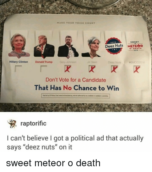 """Deeze Nuts: MAKE YOUR VOICE COUNT  VOTE  Deez Nuts  METEOR  DEATH  Hillary Clinton  Donald Trump  Gary Johnson  Deez Nuts asMoD2016  Jin Stein  Don't Vote for a Candidate  That Has No Chance to Win  raptorific  can't believe I got a political ad that actually  says """"deez nuts"""" on it sweet meteor o death"""