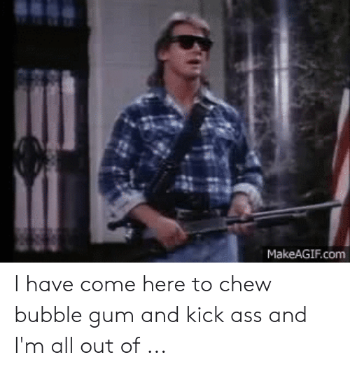 I Am Here To Kick Ass And Chew Bubble Gum Shirt