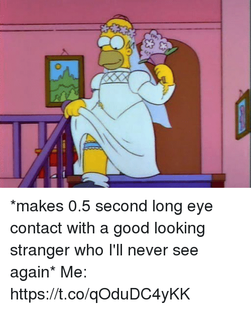Memes, Good, and Never: *makes 0.5 second long eye contact with a good looking stranger who I'll never see again*  Me: https://t.co/qOduDC4yKK