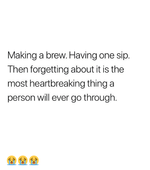 Memes, 🤖, and One: Making a brew. Having one sip  Then forgetting about it is the  most heartbreaking thing a  person will ever go through 😭😭😭