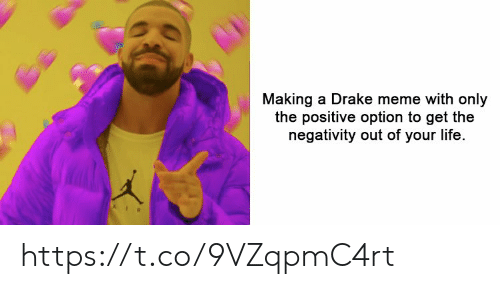 Drake, Life, and Meme: Making a Drake meme with only  the positive option to get the  negativity out of your life. https://t.co/9VZqpmC4rt