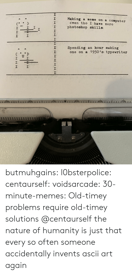 Making A Meme: Making a meme on a computer  2  1  2  even tho I have zero  I photoshop skills  1  Spending; an hour making  2  one on a 1950 'ss typewriter  2 0  4101  1 1 1.15101  6 0 butmuhgains:  l0bsterpolice:  centaurself:  voidsarcade:   30-minute-memes: Old-timey problems require old-timey solutions @centaurself       the nature of humanity is just that every so often someone accidentally invents ascii art again