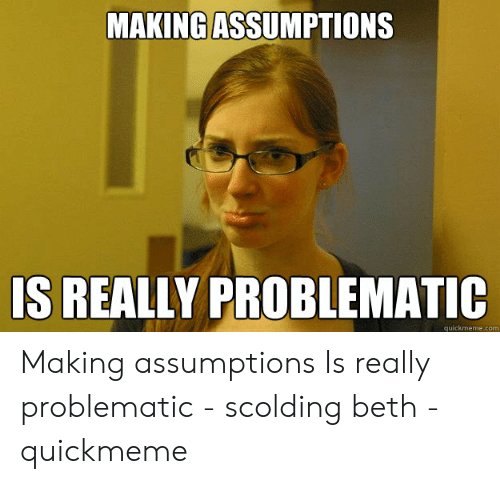 MAKING ASSUMPTIONS S REALLY PROBLEMATIC Quickmemecom Making