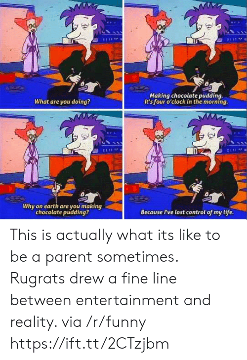 Pudding: Making chocolate pudding,  It's four o'clock in the morning.  What are you doing?  Di  Why on earth are you making  chocolate pudding?  Because I've lost control of my life. This is actually what its like to be a parent sometimes. Rugrats drew a fine line between entertainment and reality. via /r/funny https://ift.tt/2CTzjbm