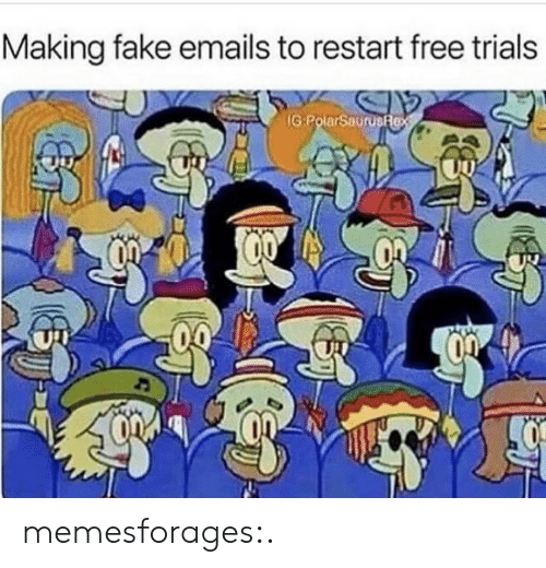 restart: Making fake emails to restart free trials  IG:PolarSaurusfex memesforages:.