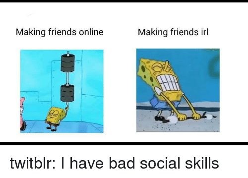 Bad, Friends, and Tumblr: Making friends online  Making friends irl twitblr:  I have bad social skills