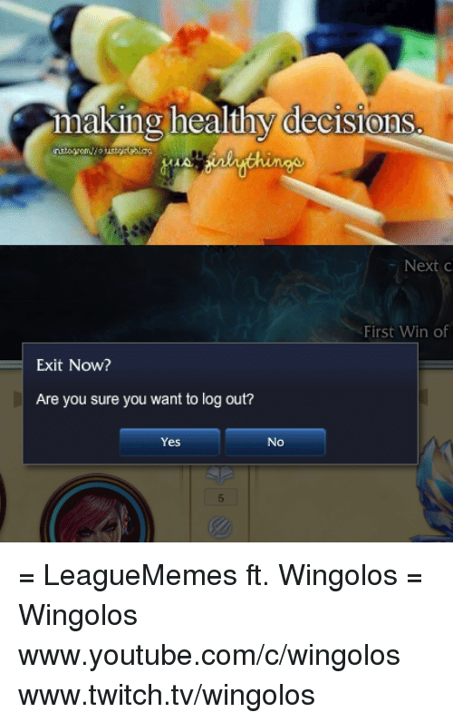 Leaguememe: making healthy decisions  First Win of  Exit Now?  Are you sure you want to log out?  Yes No = LeagueMemes ft. Wingolos =  Wingolos www.youtube.com/c/wingolos www.twitch.tv/wingolos