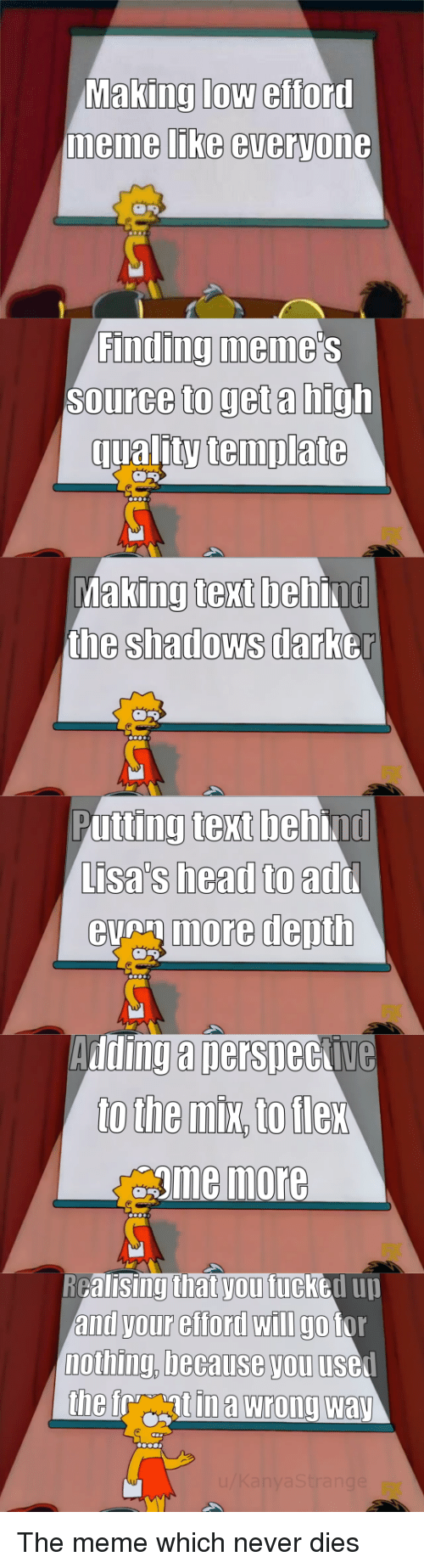 the shadows: Making low efford  memme LIKe everyone  Finding meme  Source to get a high  qualitytemplate  king text beh  the shadows darb  Ma  ind  er  Putting text behind  Lisa's head to  eumore depth  add  Adding a nersneckive  gme more  RGalisingthat vou fucked uu  and your efford wIlI go tor  nothing, because you usel The meme which never dies