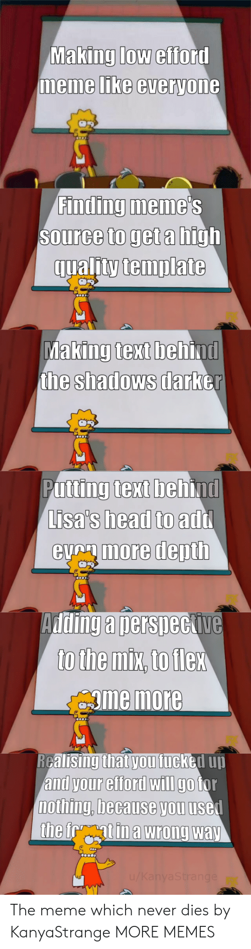 the shadows: Making low efford  memme LIKe everyone  Finding meme  Source to get a high  qualitytemplate  king text beh  the shadows darb  Ma  ind  er  Putting text behind  Lisa's head to  eumore depth  add  Adding a nersneckive  gme more  RGalisingthat vou fucked uu  and your efford wIlI go tor  nothing, because you usel The meme which never dies by KanyaStrange MORE MEMES