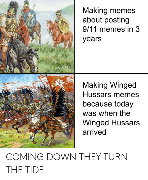 9/11, Memes, and History: Making memes  about posting  9/11 memes in 3  years  ECY  Making Winged  Hussars memes  because today  was when the  Winged Hussars  arrived  Ww COMING DOWN THEY TURN THE TIDE