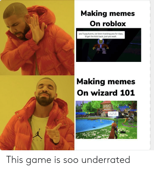 Meme Game On Roblox Making Memes On Roblox You Ll Pay Karen Ive Been Tracking You For Days Ill Get The Kids Back Just You Wait Making Memes On Wizard 101 Oo This Game Is Soo Underrated