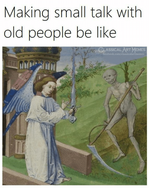 Be Like, Memes, and Old People: Making small talk with  old people be lIKe  CLASSICALART MEMES