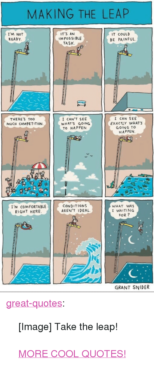 "I Waiting: MAKING THE LEAP  I'M NOT  READY  IT'S AN  M POSSI BLE  IT COULD  BE PAINFUL  TASK  I CAN'T SEE  WHAT'S GOING  TO HAPPEN.  I CAN SEE  EXACTLY WHAT'S  GOING TO  HAPPEN  THERE'S Too  MUCH COMPETITION  I'M COMFORTABLE  RIGHT HERE  CONDITIONS  AREN'T IDEAL  WHAT WAS  I WAITING  FOR?  GRANT SNIDER <p><a href=""http://great-quotes.tumblr.com/post/162345797412/image-take-the-leap-more-cool-quotes"" class=""tumblr_blog"">great-quotes</a>:</p>  <blockquote><p>[Image] Take the leap!<br/><br/><a href=""http://cool-quotes.net/"">MORE COOL QUOTES!</a></p></blockquote>"