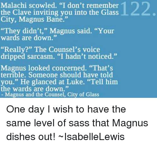 """scowl: Malachi scowled. """"I don't remember  the Clave inviting you into the Glass  City, Magnus Bane.""""  """"They didn't,"""" Magnus said. """"Your  wards are down.""""  """"Really?"""" The Counsel's voice  dripped sarcasm. """"I hadn't noticed.""""  Magnus looked concerned. """"That's  Someone should have you."""" He glanced at Luke. """"Tell him  the wards are down.""""  Magnus and the Counsel, City of Glass One day I wish to have the same level of sass that Magnus dishes out! ~IsabelleLewis"""