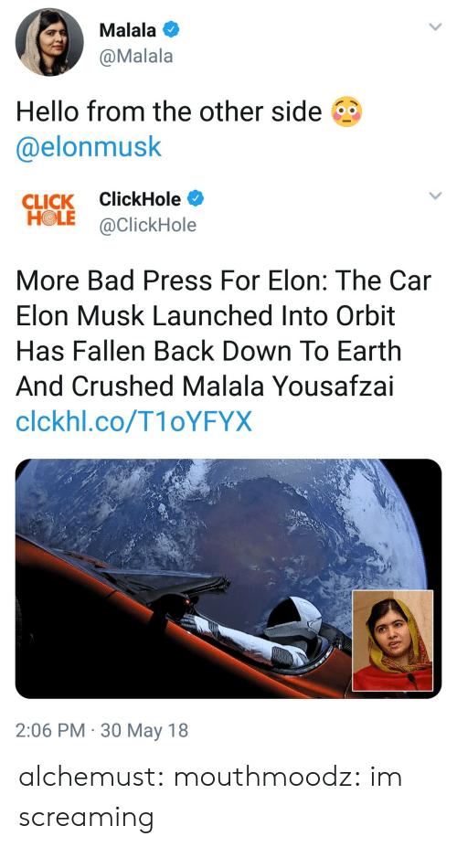 orbit: Malala  @Malala  Hello from the other side  @elonmusk   CLICK ClickHole  HOLE @ClickHole  More Bad Press For Elon: The Car  Elon Musk Launched Into Orbit  Has Fallen Back Down To Earth  And Crushed Malala Yousafzai  clckhl.co/T1oYFYX  2:06 PM 30 May 18 alchemust: mouthmoodz: im screaming