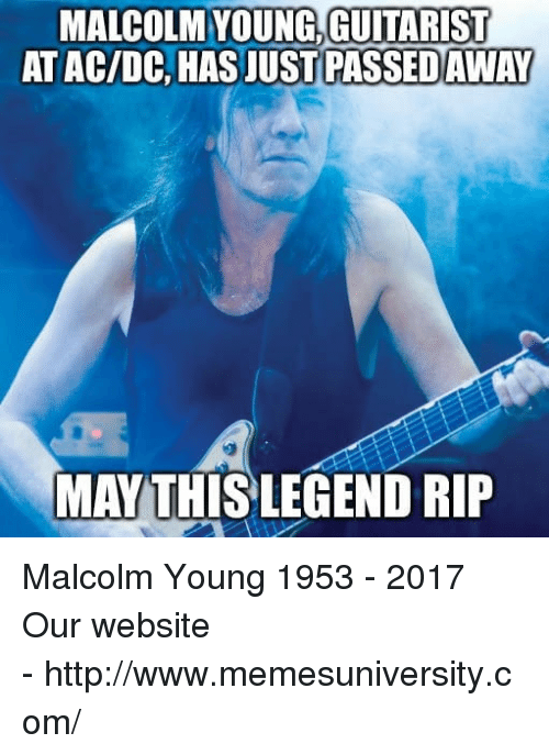 guitarist: MALCOLM YOUNG,GUITARIST  AT AC/DC, HAS JUST  PASSED AWAY  MAY THİSLEGEND RIP   Malcolm Young 1953 - 2017  Our website -http://www.memesuniversity.com/