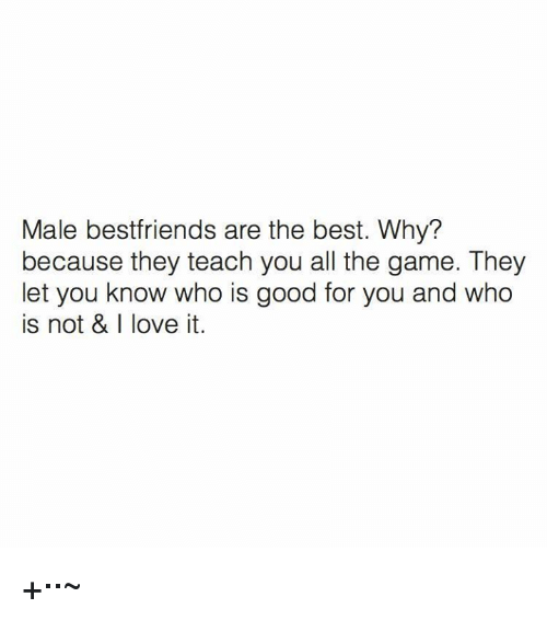 Good for You, Love, and The Game: Male bestfriends are the best. Why?  because they teach you all the game. They  let you know who is good for you and who  is not & I love it. +··~
