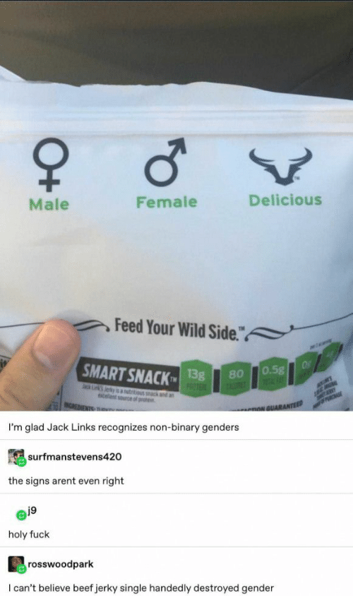 "Beef, Fuck, and Wild: Male  Female  Delicious  Feed Your Wild Side.""  a  SMART SNACK  Of  0.5g  1FAT  13g  PROTE  80  ack Lk Jerky is autitious k and an  celent source of prote  MER  INCREDIENTS TRu  PRCHASE  nNGUARANTEED  I'm glad Jack Links recognizes non-binary genders  surfmanstevens420  the signs arent even right  j9  holy fuck  rosswoodpark  I can't believe beef jerky single handedly destroyed gender  O+"
