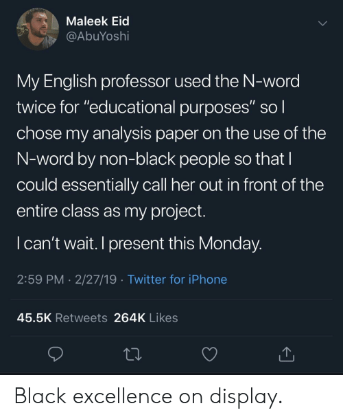 """Iphone, Twitter, and Black: Maleek Eid  @AbuYoshi  My English professor used the N-word  twice for """"educational purposes"""" sol  chose my analysis paper on the use of the  N-word by non-black people so that  could essentially call her out in front of the  entire class as my project.  I can't wait. I present this Monday  2:59 PM 2/27/19 Twitter for iPhone  45.5K Retweets 264K Likes Black excellence on display."""