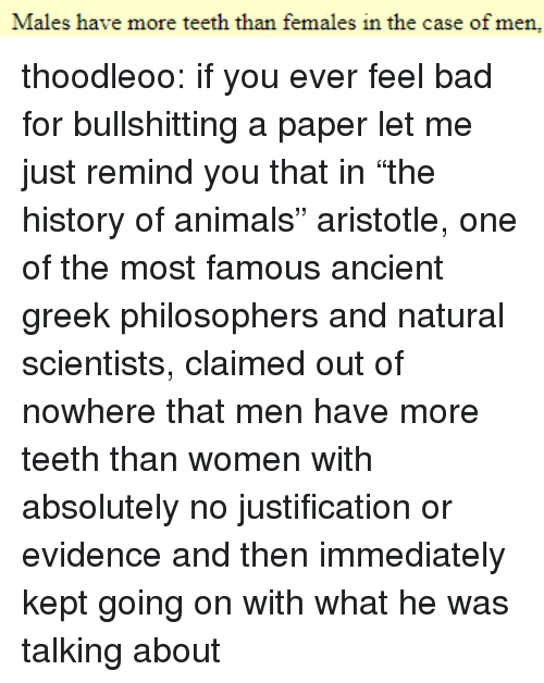 """Aristotle: Males have more teeth than females in the case of men, thoodleoo: if you ever feel bad for bullshitting a paper let me just remind you that in""""the history of animals"""" aristotle, one of the most famous ancient greek philosophers and natural scientists, claimed out of nowhere that men have more teeth than women with absolutely no justification or evidence and then immediately kept going on with what he was talking about"""