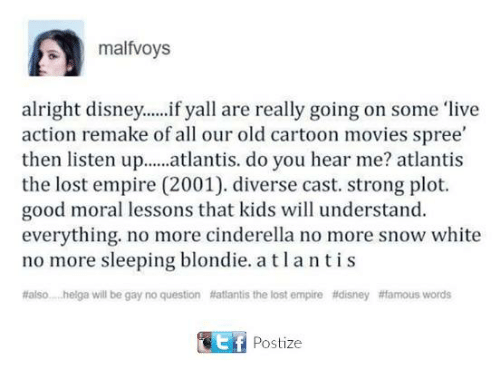 Old Cartoon: malfvoys  alright disney...if yall are really going on some live  action remake of all our old cartoon movies spree  then listen u.lantis. do you hear me? atlantis  the lost empire (2001). diverse cast. strong plot.  good moral lessons that kids will understand.  everything. no more cinderella no more snow white  no more sleeping blondie.atlantis  #also helga will be gay no question #atantis the lost empire #disney #famous words  Postize