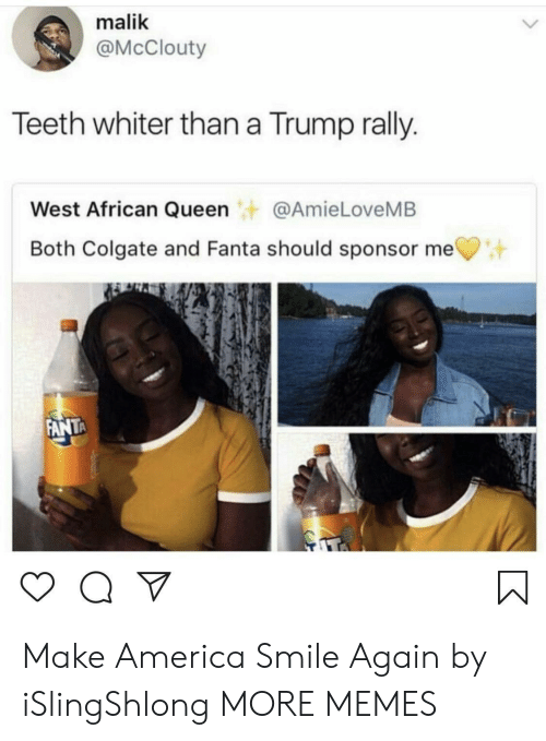Fanta: malik  @McClouty  Teeth whiter than a Trump rally.  West African Queen@AmieLoveMB  Both Colgate and Fanta should sponsor me  ANTA Make America Smile Again by iSlingShlong MORE MEMES
