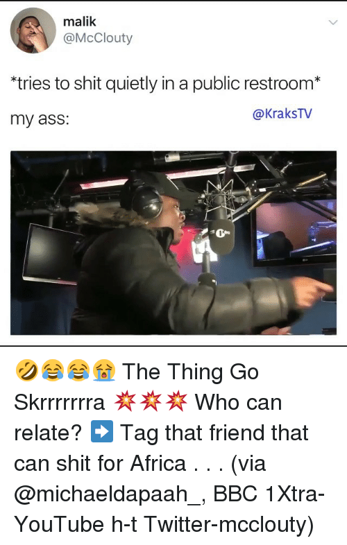 Publicated: malik  @McClouty  *tries to shit quietly in a public restroom*  my ass:  @KraksTv 🤣😂😂😭 The Thing Go Skrrrrrrra 💥💥💥 Who can relate? ➡️ Tag that friend that can shit for Africa . . . (via @michaeldapaah_, BBC 1Xtra-YouTube h-t Twitter-mcclouty)