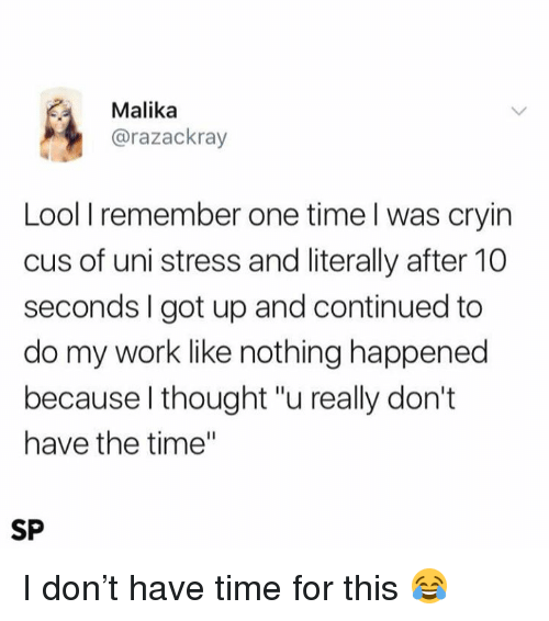 """Lool: Malika  @razackray  Lool I remember one time l was cryin  cus of uni stress and literally after 10  seconds I got up and continued to  do my work like nothing happened  because l thought """"u really don't  have the time""""  SP I don't have time for this 😂"""