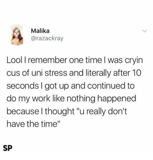 """Lool: Malika  @razackray  Lool I remember one time l was cryin  cus of uni stress and literally after 10  seconds I got up and continued to  do my work like nothing happened  because l thought """"u really don't  have the time""""  SP"""