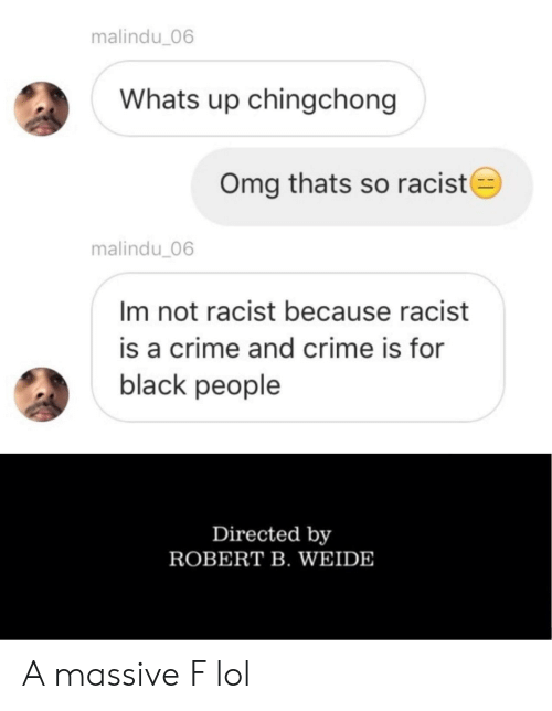 Not Racist: malindu_06  Whats up chingchong  Omg thats so racist  malindu 06  Im not racist because racist  is a crime and crime is for  black people  Directed by  ROBERT B. WEIDE A massive F lol