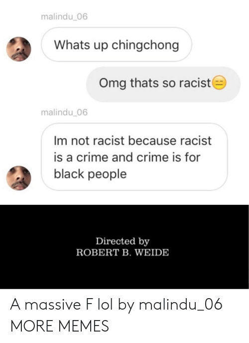 Not Racist: malindu_06  Whats up chingchong  Omg thats so racist  malindu 06  Im not racist because racist  is a crime and crime is for  black people  Directed by  ROBERT B. WEIDE A massive F lol by malindu_06 MORE MEMES
