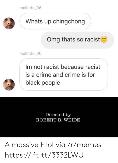 Not Racist: malindu_06  Whats up chingchong  Omg thats so racist  malindu 06  Im not racist because racist  is a crime and crime is for  black people  Directed by  ROBERT B. WEIDE A massive F lol via /r/memes https://ift.tt/3332LWU