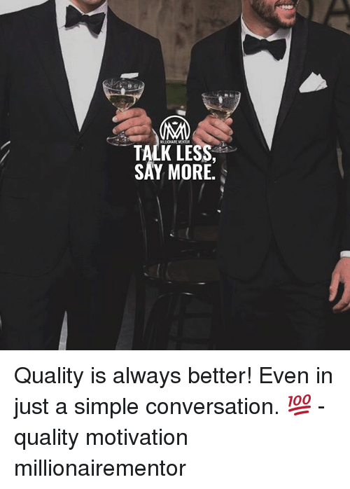 Say More: MALIONAIKE MONTOR  TALK LESS  SAY MORE. Quality is always better! Even in just a simple conversation. 💯 - quality motivation millionairementor