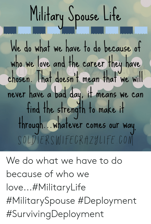 spouse: Maltary Spouse Life  We do what we have to do because of  w nd the carcer they have  ELRAZ  h0sen. That doesn't mean  ho we love ar  O0  that  will  We  have a bad day, it means we can  never  find the strength to make it  through..whatever comes our way  SOLDIERSWIFECRAZYLIFE CO We do what we have to do because of who we love...#MilitaryLife #MilitarySpouse #Deployment #SurvivingDeployment