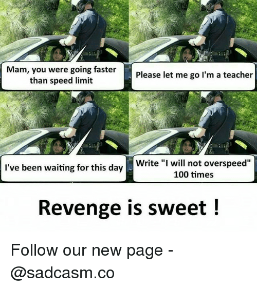 """Anaconda, Memes, and Revenge: Mam, you were going faster  than speed limit  Please let me go l'm a teacher  Write """"I will not overspeed""""  100 times  I've been waiting for this day  Revenge is sweet ! Follow our new page - @sadcasm.co"""