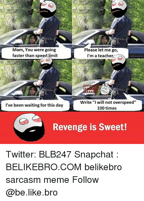 """revengeance: Mam, You were going  Please let me go,  faster than speed limit  I'm a teacher  Write """"I will not overspeed""""  I've been waiting for this day  100 times  Revenge is Sweet! Twitter: BLB247 Snapchat : BELIKEBRO.COM belikebro sarcasm meme Follow @be.like.bro"""