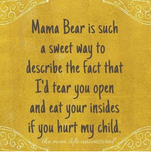 Life, Memes, and Bear: Mama Bear is such  a sweet way to  describe the fact that  Id tear you open  and eat your insides  if you hurt my chid.  f you hurt my child  the mon life uncens